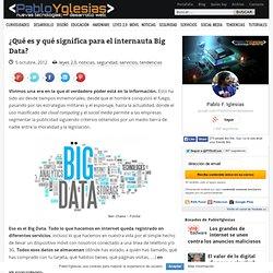 ¿Qué es y qué significa para el internauta Big Data?