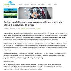 Etude de cas : Solliciter des internautes pour aider une entreprise à trouver des innovations de rupture - Planetinnov