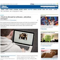 Internet: «Tout nu devant ta webcam», attention arnaque! - High-Tech