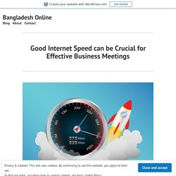 Good Internet Speed can be Crucial for Effective Business Meetings – Bangladesh Online