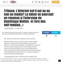 (1) Tribune. L'Internet est-il oui ou au non un média? Le débat se poursuit en réponse à l'interview de Dominique Wolton. «A l'ère des self-médias...»