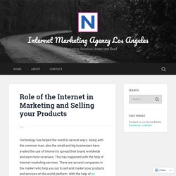 Role of the Internet in Marketing and Selling your Products – Internet Marketing Agency Los Angeles