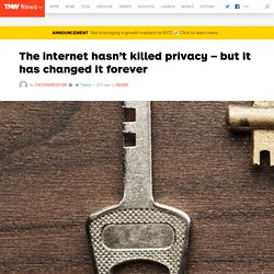 The internet hasn't killed privacy – but it has changed it forever