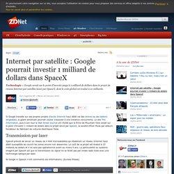 Internet par satellite : Google pourrait investir 1 milliard de dollars dans SpaceX