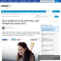 Życie podłączone do internetu, czyli inteligentny świat 2015 - Biznes.pl