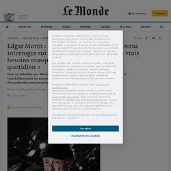 Edgar Morin: «Cette crise nous pousse à nous interroger sur notre mode de vie, sur nos vrais besoins masqués dans les aliénations du quotidien»