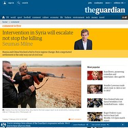 Intervention in Syria will escalate, not stop the killing | Seumas Milne | Comment is free