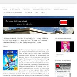 Les aventures de Bernard et Bianca (Walt Disney, 1977) et le droit d'intervention humanitaire : et si les souris nous montraient la voie ? Une analyse d'Olivier Corten - Centre de droit international