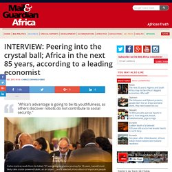 INTERVIEW: Peering into the crystal ball; Africa in the next 85 years, according to a leading economist