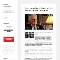 Interview du président serbe par Alexandre Douguine