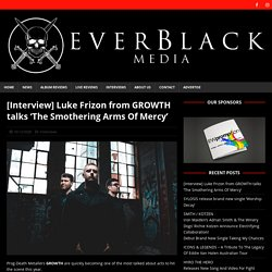 [Interview] Luke Frizon from GROWTH talks 'The Smothering Arms Of Mercy' - Everblack Media