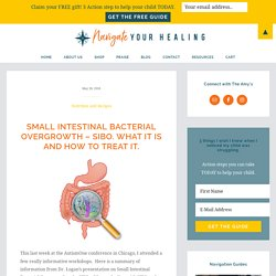 Small Intestinal Bacterial Overgrowth - SIBO. What it is and how to treat it.