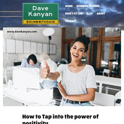 How to Tap into the power of positivity. - Dave Kanyan