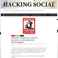 Paranoïa, intolérance, racisme, ignorance…Une explication psychologique.