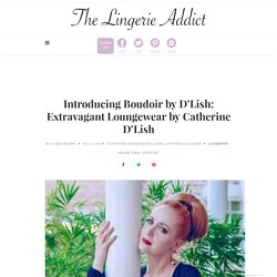 Introducing Boudoir by D'Lish: Extravagant Loungewear by Catherine D'Lish