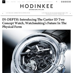 IN-DEPTH: Introducing The Cartier ID Two Concept Watch, Watchmaking's Future In The Physical Form