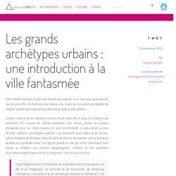 Les grands archétypes urbains : une introduction à la ville fantasmée
