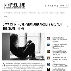 5 Ways Introversion and Anxiety Are Not the Same Thing