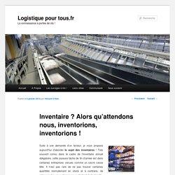 Inventaire ? Alors qu'attendons nous, inventorions, inventorions !Logistique pour tous.fr