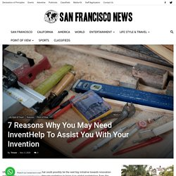7 Reasons Why You May Need InventHelp To Assist You With Your Invention - San Francisco News
