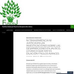 Ni transparencia ni justicia en las investigaciones sobre las desapariciones en Jalisco, lo único que hay es dilación y nulos avances
