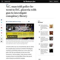 N.C. man told police he went to D.C. pizzeria with gun to investigate conspiracy theory