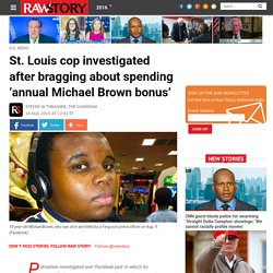 St. Louis cop investigated after bragging about spending 'annual Michael Brown bonus'