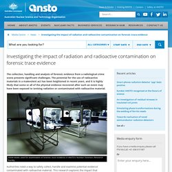 Investigating the impact of radiation and radioactive contamination on forensic trace evidence - ANSTO