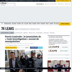 Procès LuxLeaks : le journaliste de «Cash Investigation» accusé de manipulation