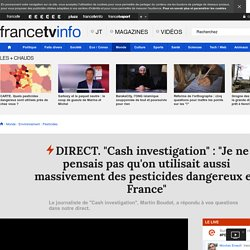 "DIRECT. ""Cash investigation"" : ""Je ne pensais pas qu'on utilisait aussi massivement des pesticides dangereux en France"""