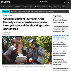 ABC Investigations journalist Anne Connolly on her crowdsourced probe into aged care and the shocking stories it uncovered