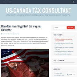 How does investing affect the way you do taxes? – US-Canada Tax Consultant