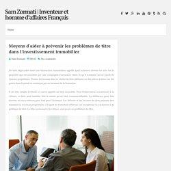 Moyens d'aider à prévenir les problèmes de titre dans l'investissement immobilier ~ Sam Zormati