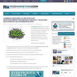 Comment mesurer le retour sur investissement des médias sociaux ? Question récurrente des webmarketers