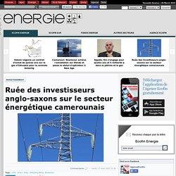 Ruée des investisseurs anglo-saxons sur le secteur énergétique camerounais
