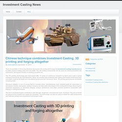 Investment Casting News - Chinese technique combines Investment Casting, 3D printing and forging altogether