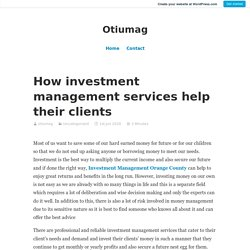How investment management services help their clients – Otiumag