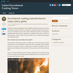 Investment casting manufacturers enjoy juicy gains