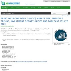 Bring Your Own Device (BYOD) Market Size, Emerging Trends, Investment Opportunities and Forecast 2016 to 2022