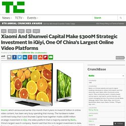Xiaomi And Shunwei Capital Make $300M Strategic Investment In iQiyi, One Of China's Largest Online Video Platforms