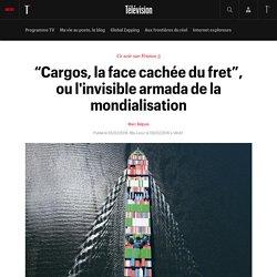 """""""Cargos, la face cachée du fret"""", ou l'invisible armada de la mondialisation"""