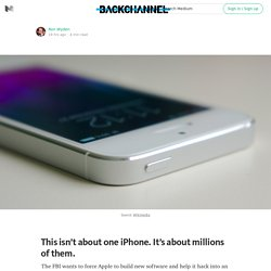 This isn't about one iPhone. It's about millions of them. — Backchannel