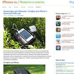 Аксессуары для iМаньяка: телефон для iPhone и яблочный USB-хаб