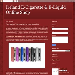 Ireland E-Cigarette & E-Liquid Online Shop : E-Cigarette - The Ingredient to Lead Better Life