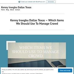 Kenny Iroegbu Dallas Texas – Which Items We Should Use To Manage Crowd – Kenny Iroegbu Dallas Texas