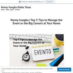 Top 5 Tips to Manage the Event or the Big Concert at YourHome – Kenny Iroegbu Dallas Texas