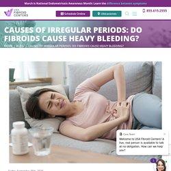 Causes of Irregular Periods: Do Fibroids Cause Heavy Bleeding?
