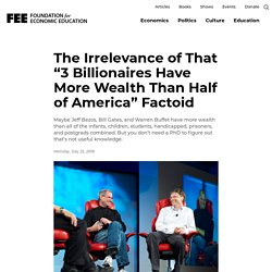 "The Irrelevance of That ""3 Billionaires Have More Wealth Than Half of America"" Factoid"