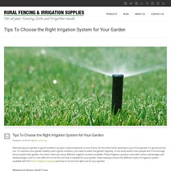 Tips to Choose the Right Irrigation System for Your Garden