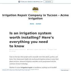 Is an irrigation system worth installing? Here's everything you need to know – Irrigation Repair Company in Tucson – Acme Irrigation